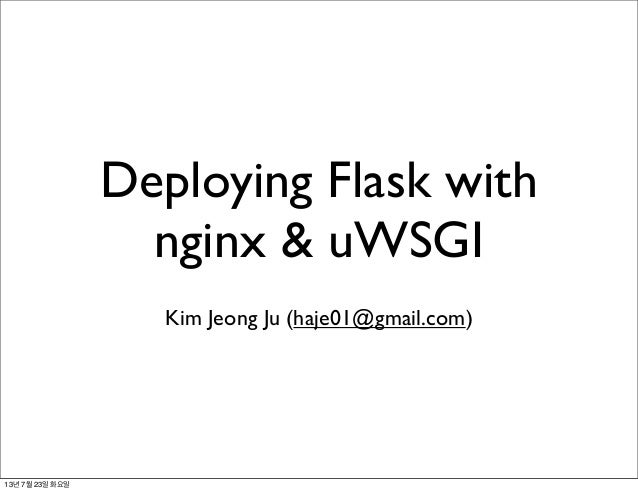 Deploying Flask with nginx & uWSGI Kim Jeong Ju (haje01@gmail.com) 13년 7월 23일 화요일