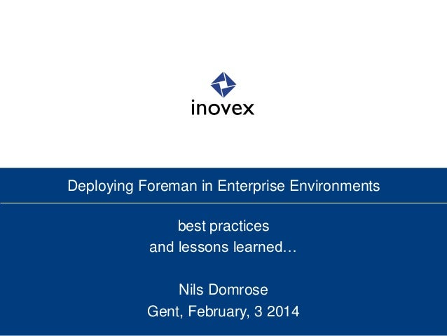 Deploying Foreman in Enterprise Environments best practices and lessons learned… Nils Domrose Gent, February, 3 2014