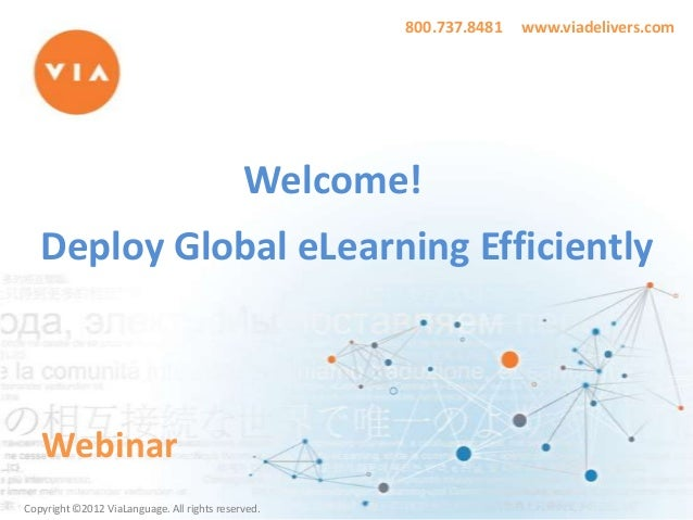 800.737.8481  www.viadelivers.com  Welcome! Deploy Global eLearning Efficiently  Webinar Copyright ©2012 ViaLanguage. All ...