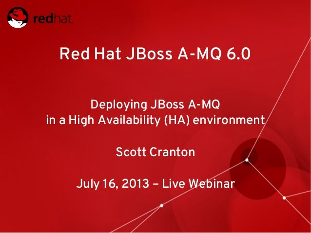 Red Hat JBoss A-MQ 6.0 Deploying JBoss A-MQ in a High Availability (HA) environment Scott Cranton July 16, 2013 – Live Web...