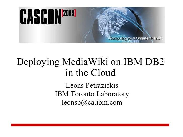 Deploying MediaWiki on IBM DB2 in the Cloud Leons Petrazickis IBM Toronto Laboratory [email_address]