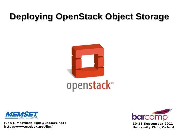 Deploying OpenStack Object StorageJuan J. Martínez <jjm@usebox.net>   10-11 September 2011http://www.usebox.net/jjm/      ...