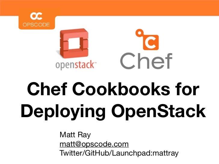 Chef Cookbooks forDeploying OpenStack    Matt Ray    matt@opscode.com    Twitter/GitHub/Launchpad:mattray