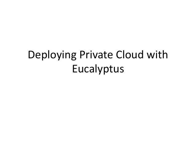 Deploying private cloud with eucalyptus