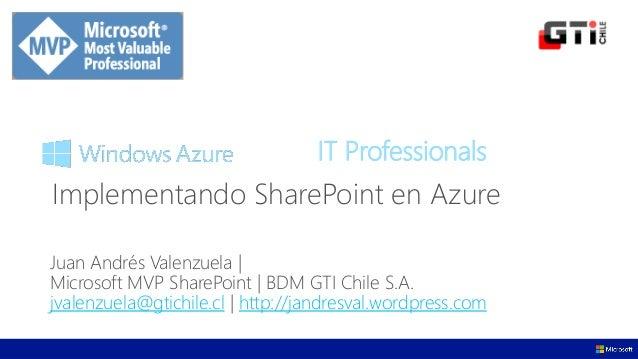 IT Professionals Juan Andrés Valenzuela | Microsoft MVP SharePoint | BDM GTI Chile S.A. jvalenzuela@gtichile.cl | http://j...