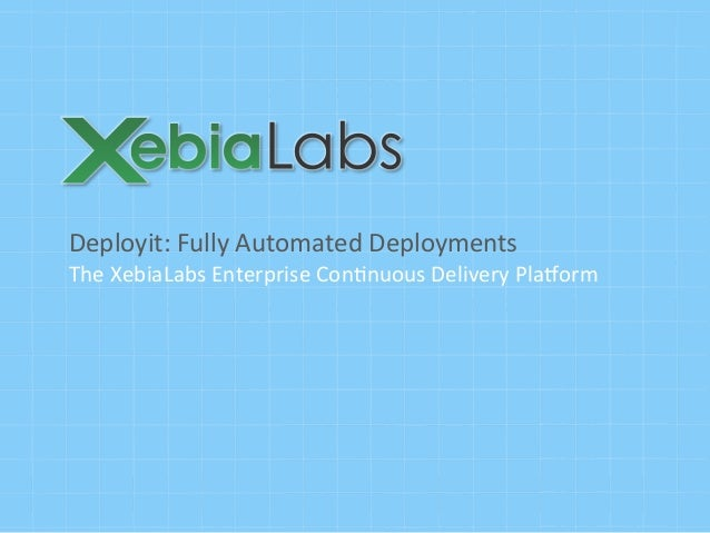 Deployit:	  Fully	  Automated	  Deployments	  The	  XebiaLabs	  Enterprise	  Con;nuous	  Delivery	  Pla>orm