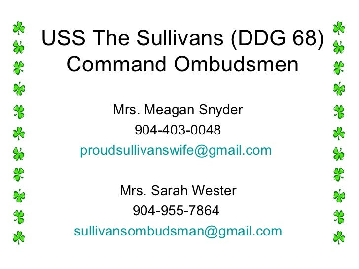 USS The Sullivans (DDG 68) Command Ombudsmen Mrs. Meagan Snyder 904-403-0048 [email_address]   Mrs. Sarah Wester 904-955-7...
