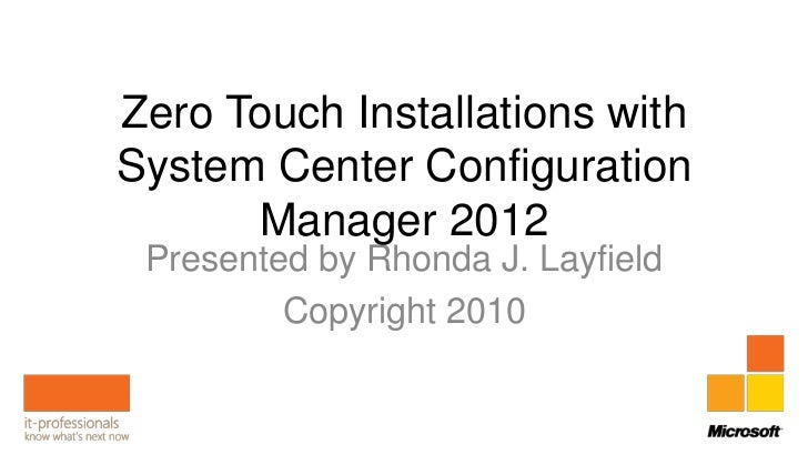 Zero Touch Installations withSystem Center Configuration      Manager 2012 Presented by Rhonda J. Layfield         Copyrig...