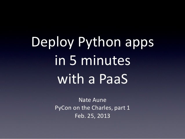 Deploy Python apps    in 5 minutes    with a PaaS             Nate Aune    PyCon on the Charles, part 1      ...