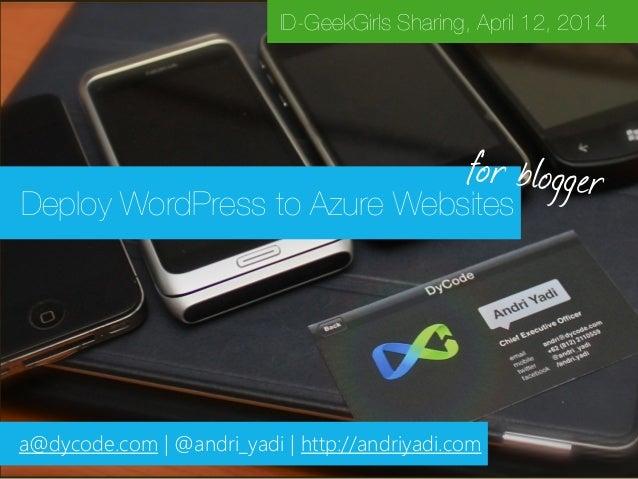 Deploy WordPress to Azure Websites ID-GeekGirls Sharing, April 12, 2014 a@dycode.com | @andri_yadi | http://andriyadi.com ...