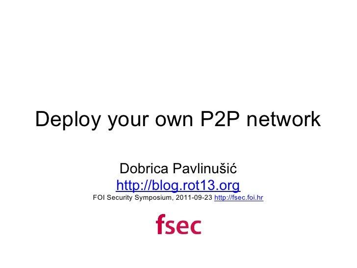 Deploy your own P2P network            Dobrica Pavlinušić            http://blog.rot13.org     FOI Security Symposium, 201...