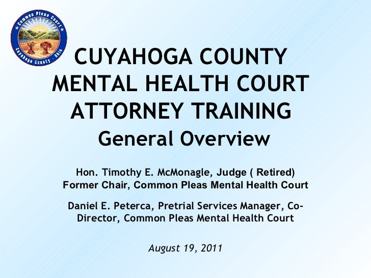 CUYAHOGA COUNTY MENTAL HEALTH COURT ATTORNEY TRAINING   General Overview Hon. Timothy E. McMonagle,  Judge ( Retired) Form...