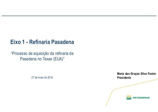 """1 Maria das Graças Silva Foster Presidente CPI – Comissão Parlamentar de Inquérito no Senado Eixo 1 - Refinaria Pasadena """"..."""