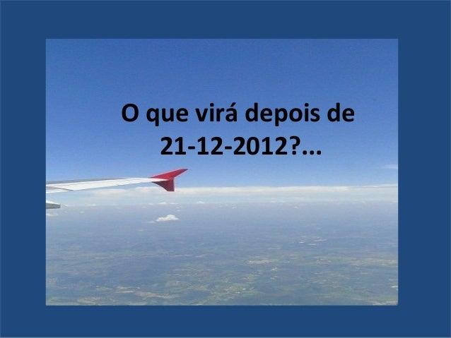 O que virá depois de   21-12-2012?...