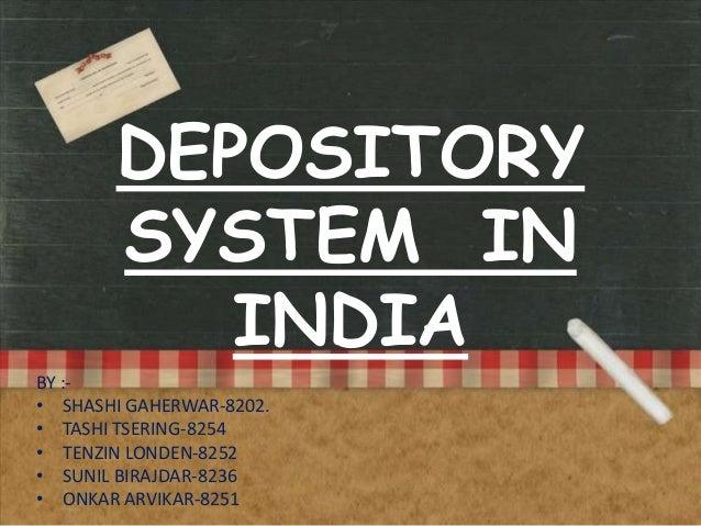 DEPOSITORY SYSTEM IN INDIA BY :• SHASHI GAHERWAR-8202. • TASHI TSERING-8254 • TENZIN LONDEN-8252 • SUNIL BIRAJDAR-8236 • O...