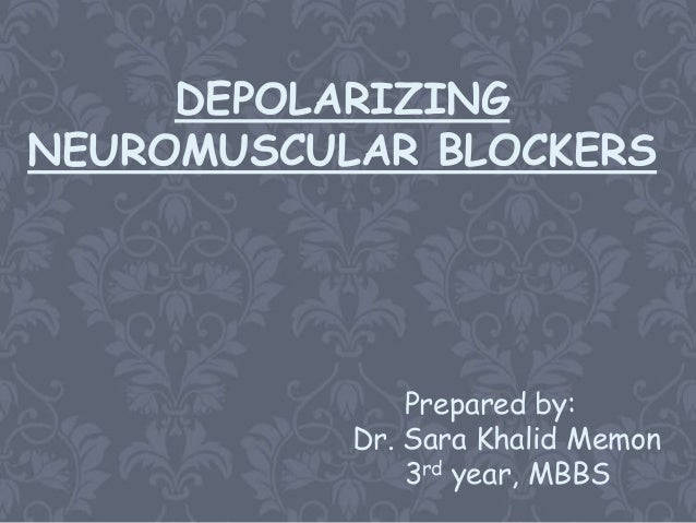 DEPOLARIZINGNEUROMUSCULAR BLOCKERS               Prepared by:           Dr. Sara Khalid Memon               3rd year, MBBS