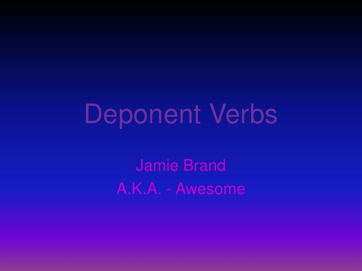Deponent Verbs<br />Jamie Brand <br />A.K.A. - Awesome<br />