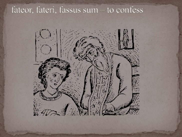fateor, fateri, fassus sum – to confess<br />