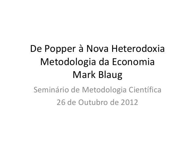 De Popper à Nova Heterodoxia  Metodologia da Economia        Mark BlaugSeminário de Metodologia Científica     26 de Outub...