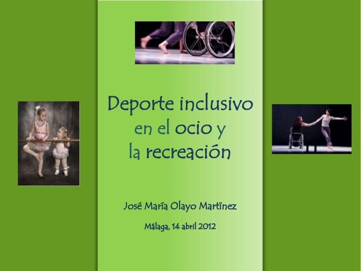 Deporte inclusivo   en el ocio y  la recreación José María Olayo Martínez     Málaga, 14 abril 2012