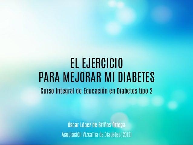 Curso Integral de Educación en Diabetes tipo 2 Asociación Vizcaína de Diabetes (2015) EL EJERCICIO PARA MEJORAR MI DIABETE...