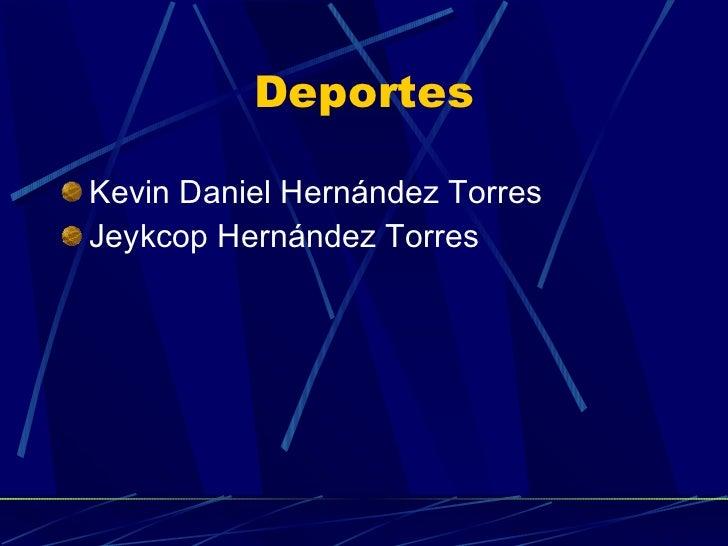 Deportes <ul><li>Kevin Daniel Hernández Torres </li></ul><ul><li>Jeykcop Hernández Torres </li></ul>
