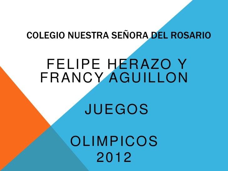 COLEGIO NUESTRA SEÑORA DEL ROSARIO   FELIPE HERAZO Y  FRANCY AGUILLON          JUEGOS        OLIMPICOS           2012