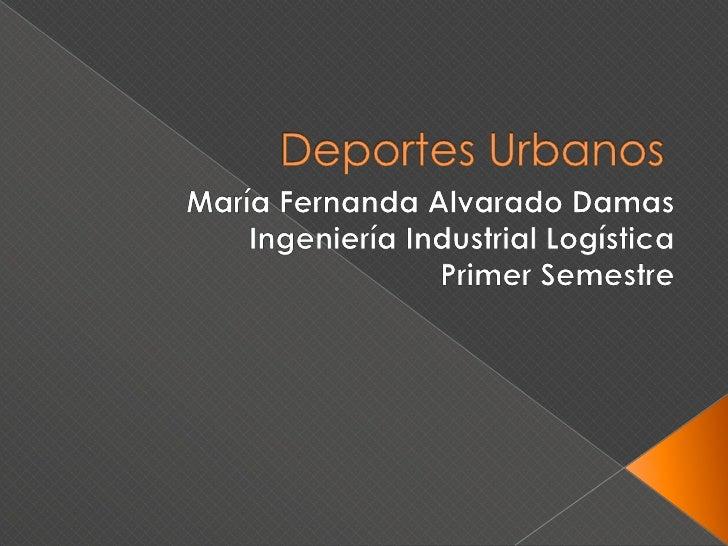 Deportes Urbanos<br />María Fernanda Alvarado Damas<br />Ingeniería Industrial Logística<br />Primer Semestre<br />