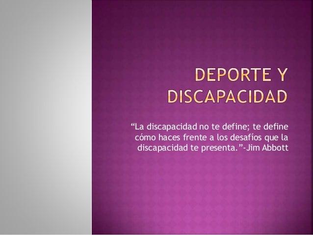 """""""La discapacidad no te define; te define cómo haces frente a los desafíos que la discapacidad te presenta.""""-Jim Abbott"""