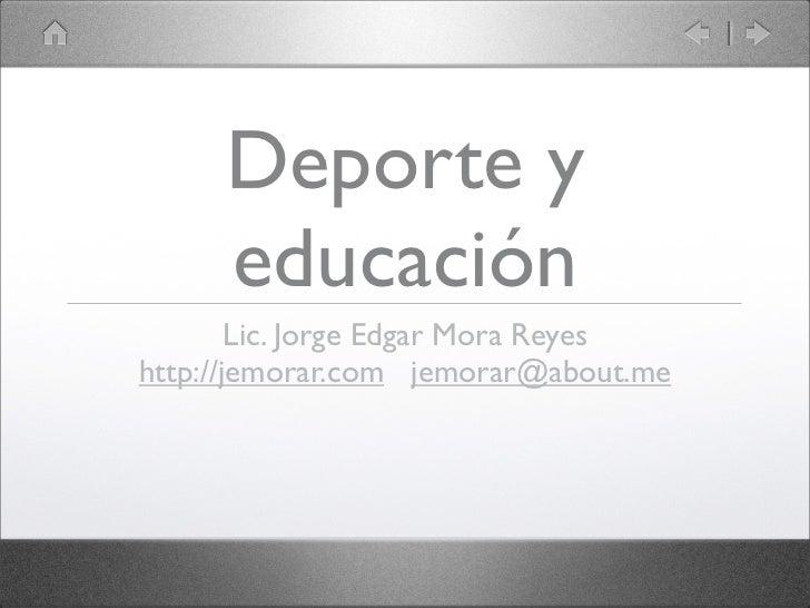 Deporte y     educación        Lic. Jorge Edgar Mora Reyeshttp://jemorar.com jemorar@about.me