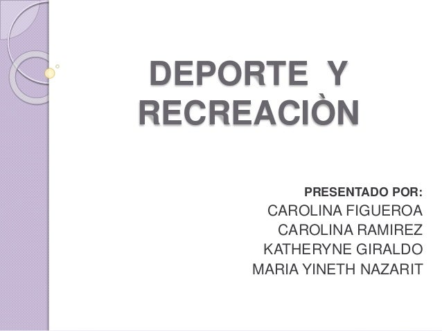 DEPORTE Y RECREACIÒN PRESENTADO POR: CAROLINA FIGUEROA CAROLINA RAMIREZ KATHERYNE GIRALDO MARIA YINETH NAZARIT