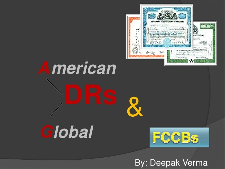 merican<br />A<br />DRs<br />&<br />lobal<br />G<br />FCCBs<br />By: Deepak Verma<br />