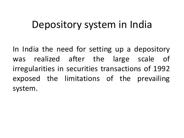 Depository system in India In India the need for setting up a depository was realized after the large scale of irregularit...
