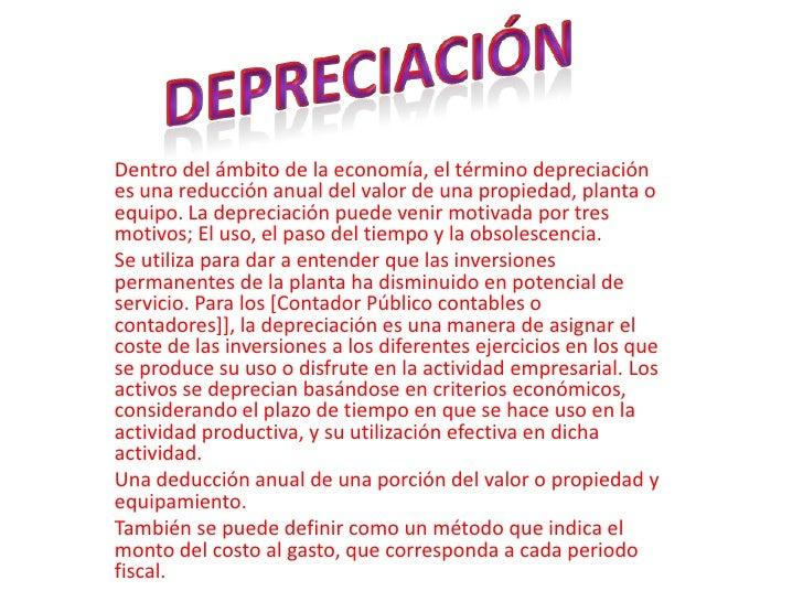Depreciación<br />Dentro del ámbito de la economía, el término depreciación es una reducción anual del valor de una propie...