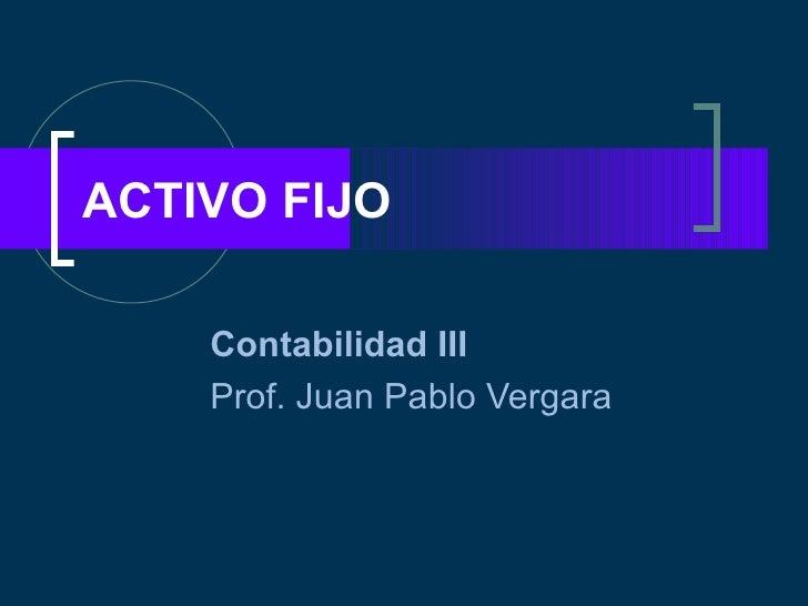ACTIVO FIJO    Contabilidad III    Prof. Juan Pablo Vergara