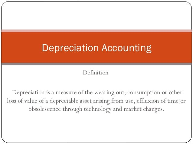 Depreciation Accounting                               Definition  Depreciation is a measure of the wearing out, consumptio...