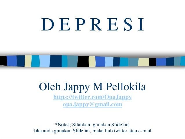 DEPRESI  Oleh Jappy M Pellokila https://twitter.com/OpaJappy opa.jappy@gmail.com *Notes; Silahkan gunakan Slide ini. Jika ...