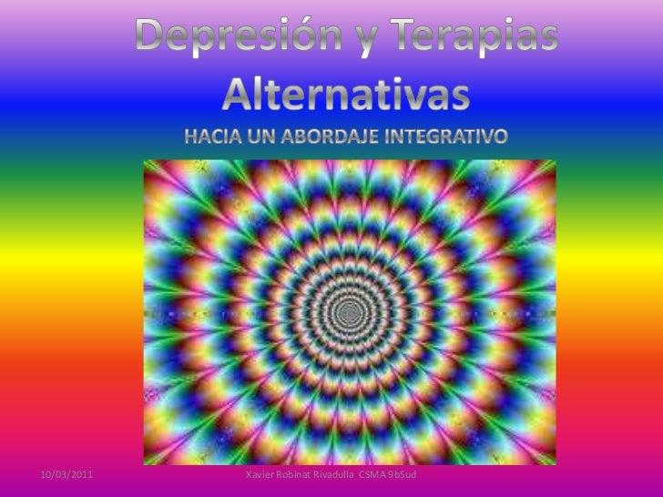 Depresión y Terapias Alternativas<br />HACIA UN ABORDAJE INTEGRATIVO<br />08/02/2011<br />Xavier Robinat Rivadulla  CSMA 9...