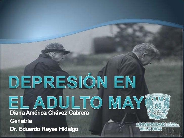 DEPRESIÓN EN EL ADULTO MAYOR<br />Diana América Chávez Cabrera<br />Geriatría <br />Dr. Eduardo Reyes Hidalgo <br />