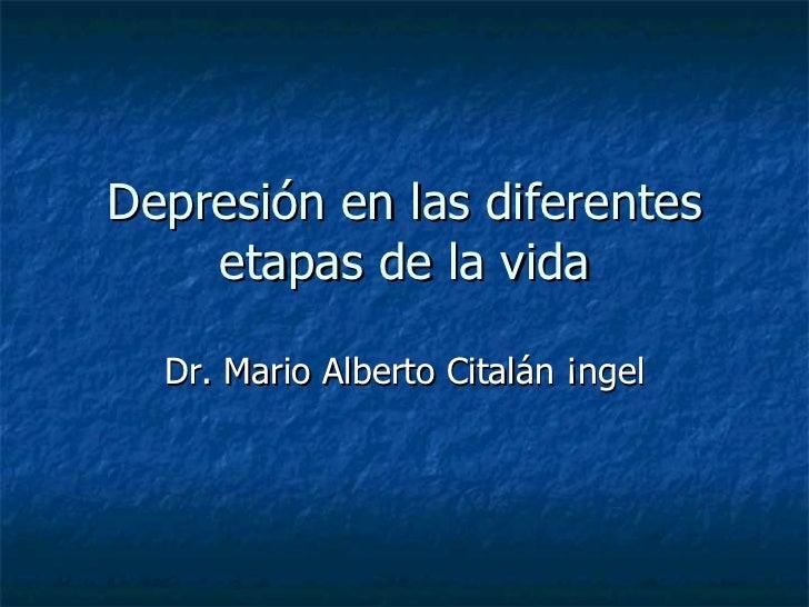 Depresión en las diferentes etapas de la vida Dr. Mario Alberto Citalán Ángel
