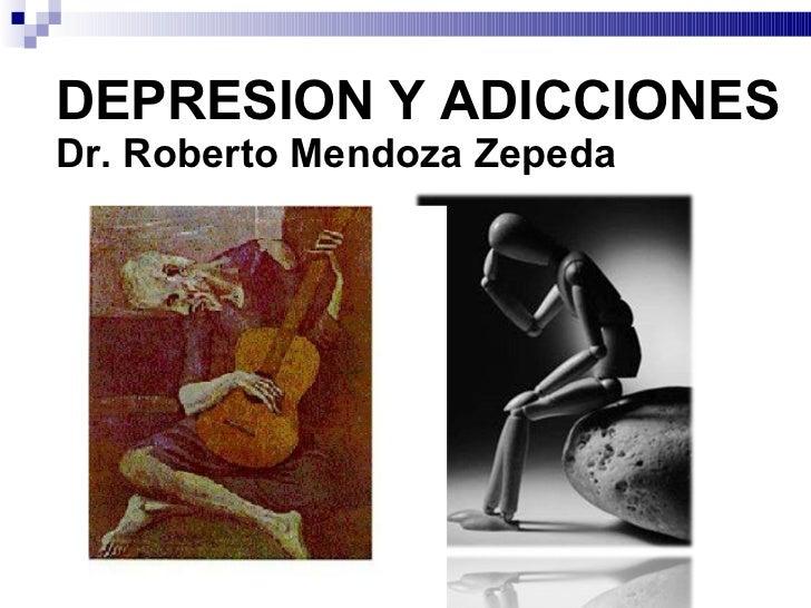 DEPRESION Y ADICCIONES Dr. Roberto Mendoza Zepeda