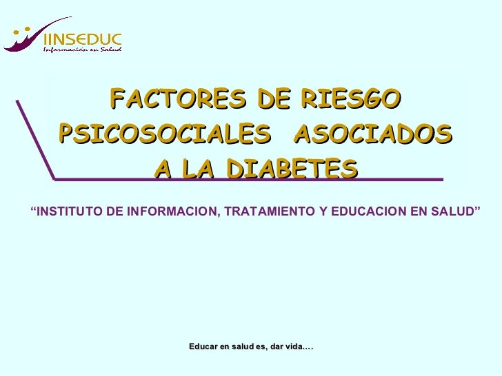"""FACTORES DE RIESGO PSICOSOCIALES  ASOCIADOS A LA DIABETES Educar en salud es, dar vida…. """" INSTITUTO DE INFORMACION, TRATA..."""
