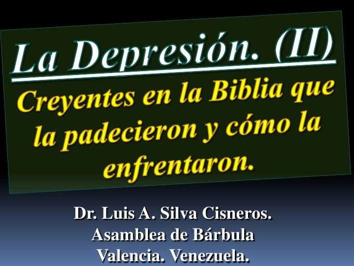 La Depresión. (II)<br />Creyentes en la Biblia que la padecieron y cómo la enfrentaron.<br />Dr. Luis A. Silva Cisneros.  ...