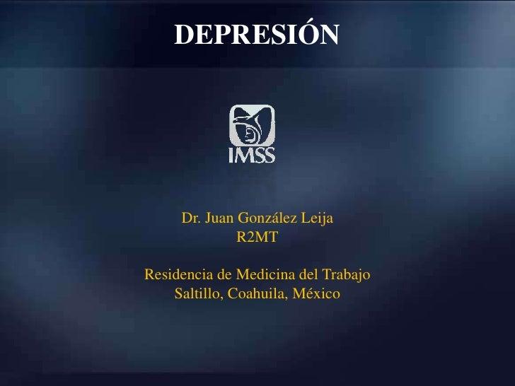 DEPRESIÓN<br />Dr. Juan González Leija<br />R2MT<br />Residencia de Medicina del Trabajo<br />Saltillo, Coahuila, México<b...