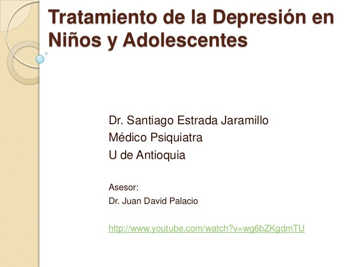 Tratamiento de la Depresión en Niños y Adolescentes <br />Dr. Santiago Estrada Jaramillo<br />Médico Psiquiatra   <br />U ...