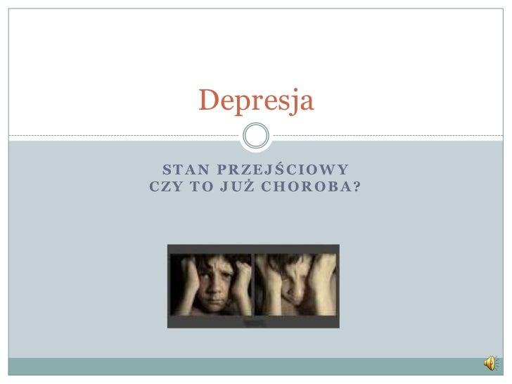 Depresja STAN PRZEJŚCIOWYCZY TO JUŻ CHOROBA?