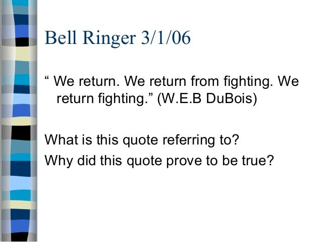 "Bell Ringer 3/1/06"" We return. We return from fighting. We  return fighting."" (W.E.B DuBois)What is this quote referring t..."