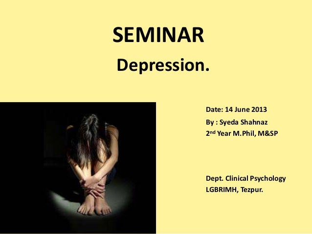 SEMINAR Depression. Date: 14 June 2013 By : Syeda Shahnaz 2nd Year M.Phil, M&SP  Dept. Clinical Psychology LGBRIMH, Tezpur...