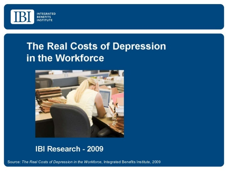 Source:  The Real Costs of Depression in the Workforce , Integrated Benefits Institute, 2009