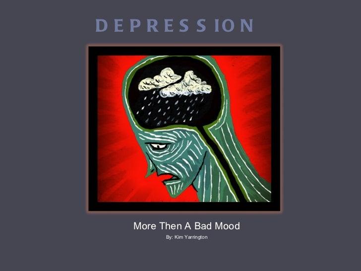 DEPRESSION <ul><li>More Then A Bad Mood </li></ul><ul><li>By: Kim Yarrington </li></ul>